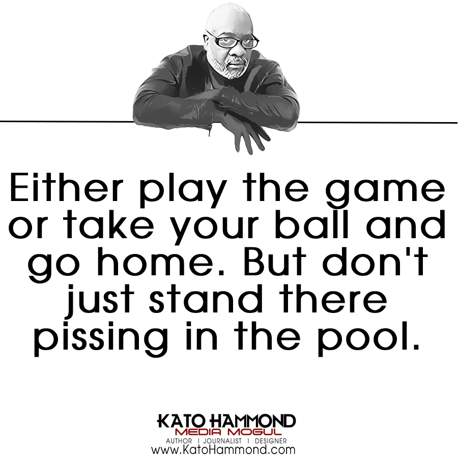 Either play the game or take your ball and go home. But don't just stand there pissing in the pool.